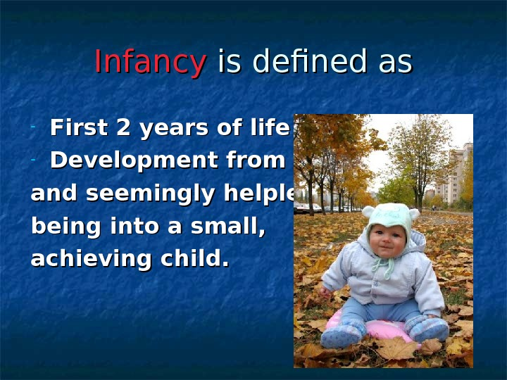 Infancy is defined as - First 2 years of life - Development from a tiny and
