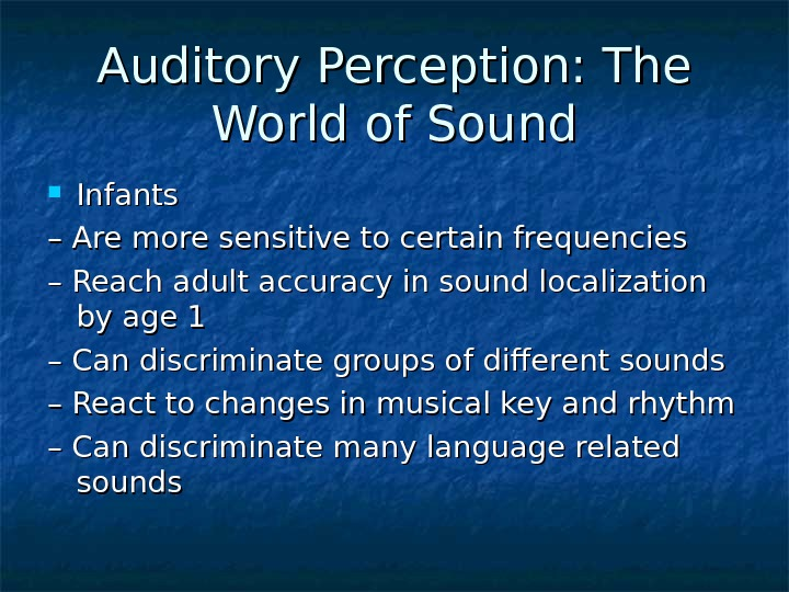 Auditory Perception: The World of Sound Infants – – Are more sensitive to certain frequencies –