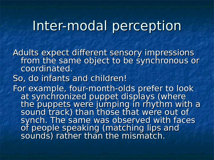 Inter-modal perception Adults expect different sensory impressions from the same object to be synchronous or coordinated.