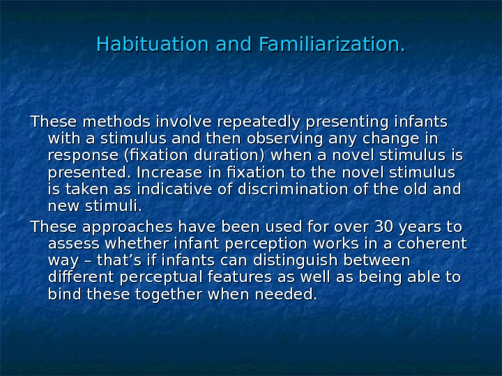 Habituation and Familiarization. These methods involve repeatedly presenting infants with a stimulus and then observing any