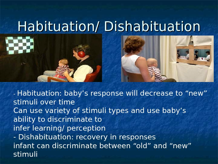 "Habituation/ Dishabituation - Habituation: baby's response will decrease to ""new"" stimuli over time Can use variety"