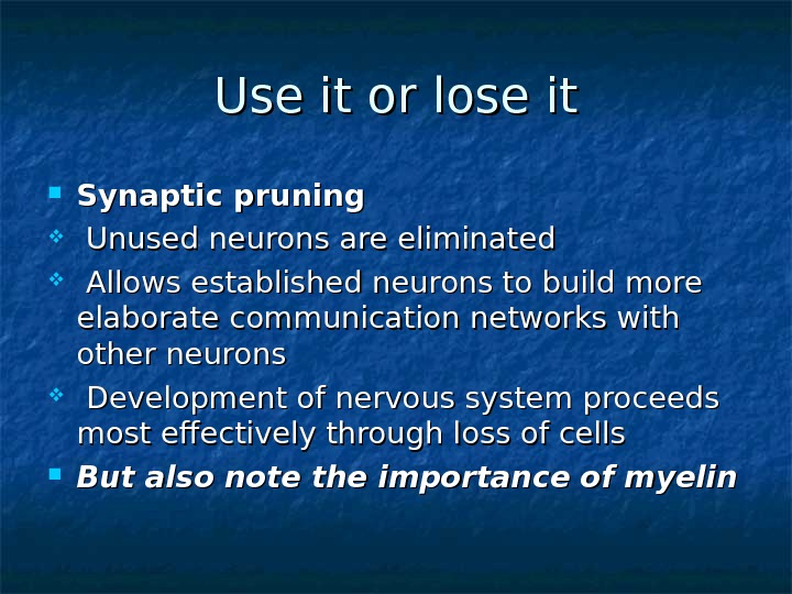 Use it or lose it Synaptic pruning Unused neurons are eliminated Allows established neurons to build