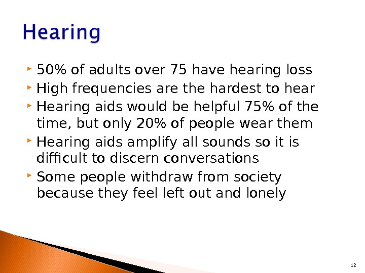 50 of adults over 75 have hearing loss High frequencies are the hardest to hear