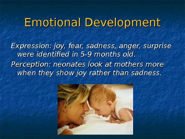 Emotional Development Expression: joy, fear, sadness, anger, surprise were identified in 5 -9 months old. Perception: