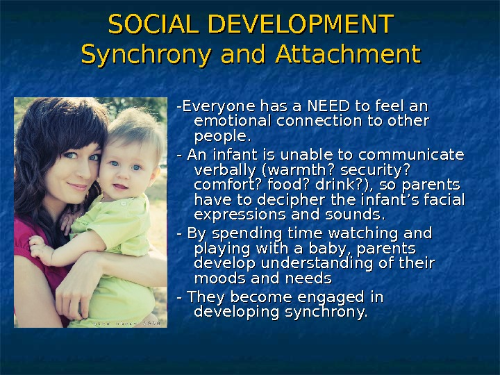 SOCIAL DEVELOPMENT Synchrony and Attachment -Everyone has a NEED to feel an emotional connection to other