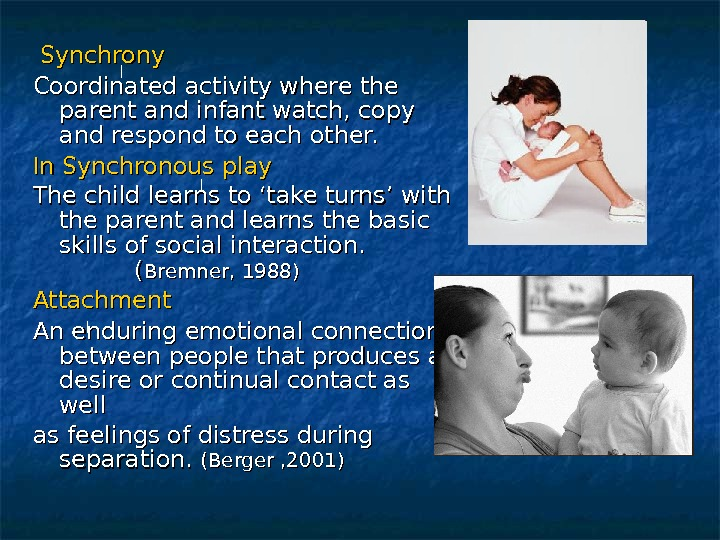Synchrony Coordinated activity where the parent and infant watch, copy and respond to each