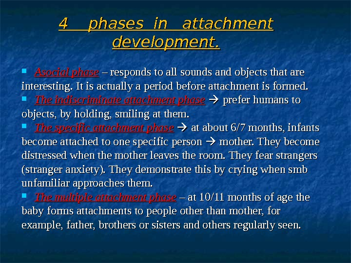 4  phases in  attachment development.  Asocial phase  – responds to all sounds