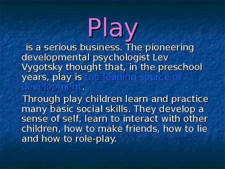 Play  is a serious business. The pioneering developmental psychologist Lev Vygotsky thought that, in the