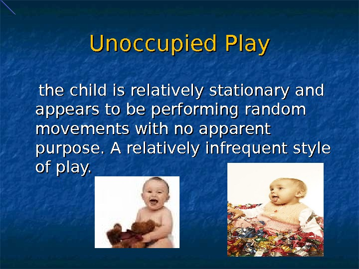 Unoccupied Play  the child is relatively stationary and appears to be performing random movements with