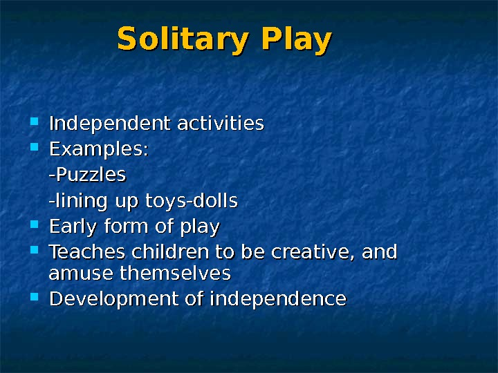 Solitary Play Independent activities Examples: -Puzzles -lining up toys-dolls Early form of play Teaches children to