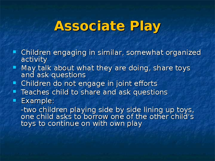 Associate Play Children engaging in similar, somewhat organized activity May talk about what they are doing,