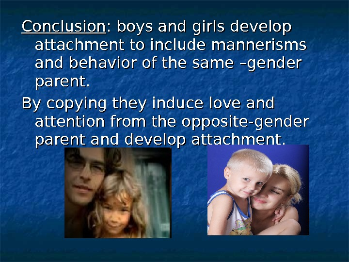 Conclusion : boys and girls develop attachment to include mannerisms and behavior of the same –gender