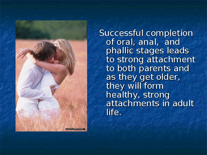 Successful completion of oral, anal,  and phallic stages leads to strong attachment to both parents