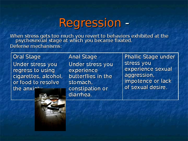 Regression - - When stress gets too much you revert to behaviors exhibited at the psychosexual