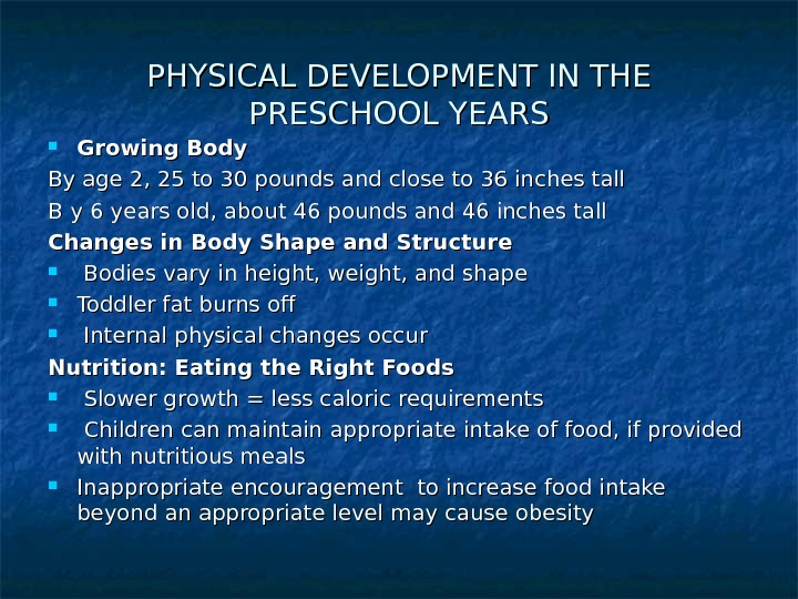 PHYSICAL DEVELOPMENT IN THE PRESCHOOL YEARS Growing Body By age 2, 25 to 30 pounds and