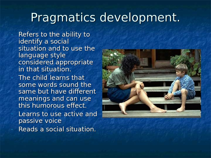 Pragmatics development. - Refers to the ability to identify a social situation and to use the