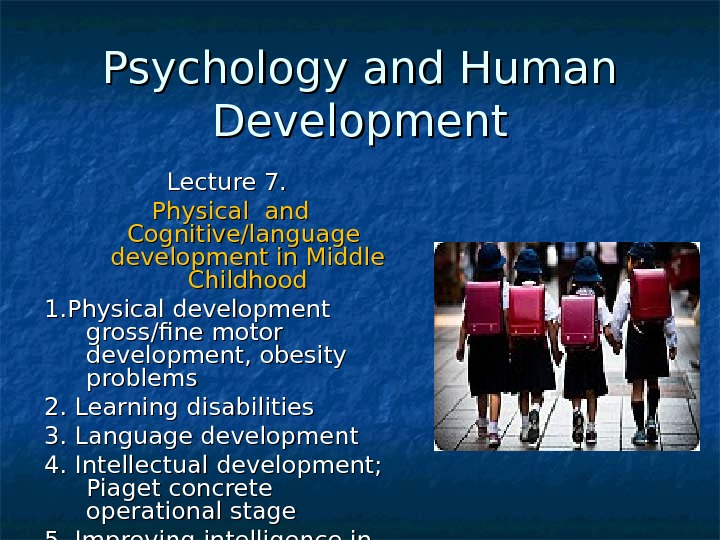 Psychology and Human Development Lecture 7. Physical and Cognitive/language  development in Middle Childhood 1. Physical