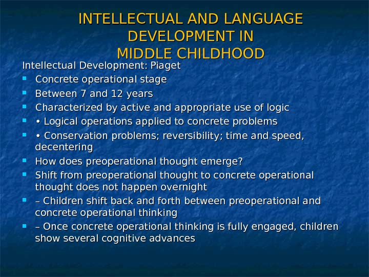 INTELLECTUAL AND LANGUAGE DEVELOPMENT IN MIDDLE CHILDHOOD Intellectual Development: Piaget Concrete operational stage Between 7 and