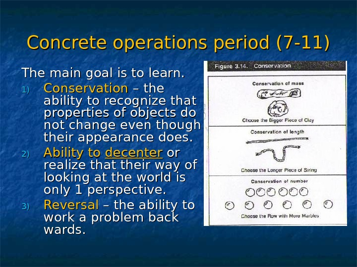 Concrete operations period (7 -11) The main goal is to learn. 1)1) Conservation – the ability