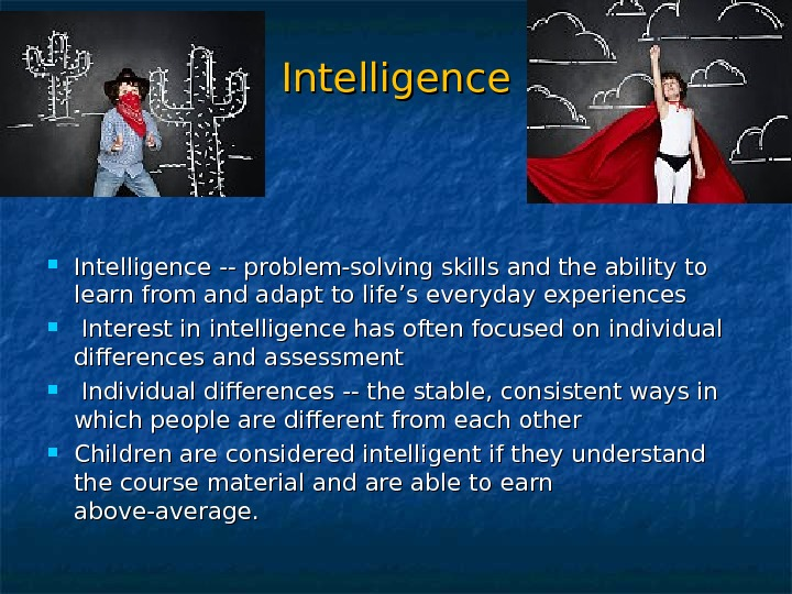 Intelligence -- problem-solving skills and the ability to learn from and adapt to life's everyday experiences