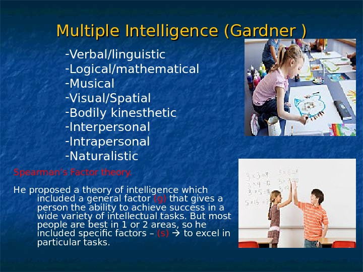Multiple Intelligence (Gardner ) - Verbal/linguistic - Logical/mathematical - Musical - Visual/Spatial - Bodily kinesthetic -