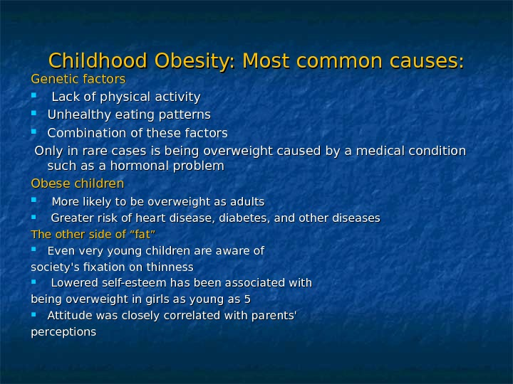 Childhood Obesity: Most common causes: Genetic factors Lack of physical activity Unhealthy eating patterns Combination of
