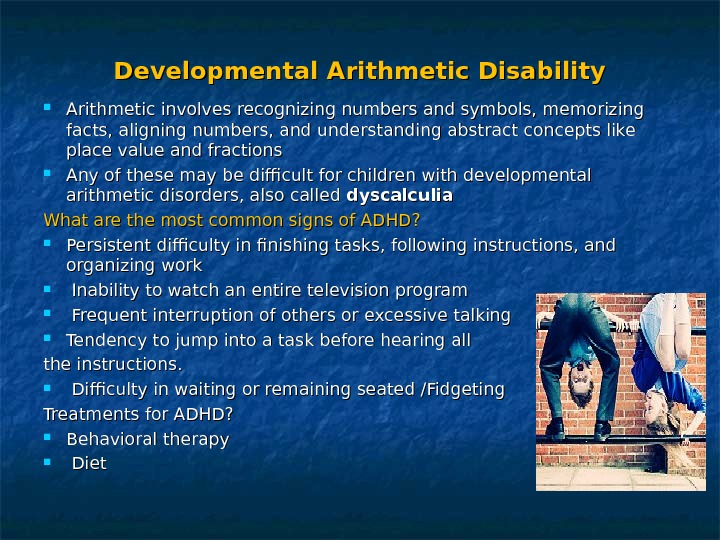 Developmental Arithmetic Disability Arithmetic involves recognizing numbers and symbols, memorizing facts, aligning numbers, and understanding abstract