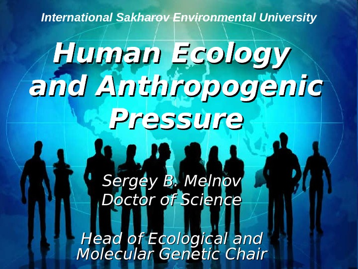 Human Ecology and Anthropogenic Pressure Sergey B. Melnov Doctor of Science  Head of Ecological and