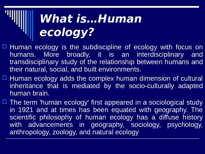 What is…Human ecology?  Human ecology is the subdiscipline of ecology with focus on humans.