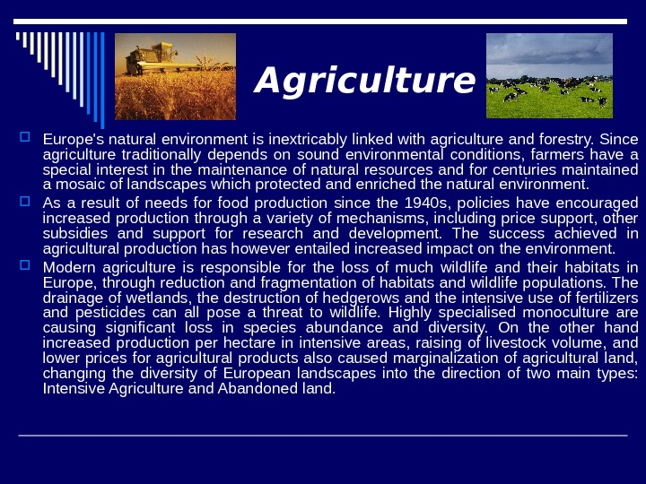 Agriculture Europe's natural environment is inextricably linked with agriculture and forestry. Since agriculture traditionally depends on