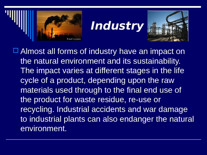 Industry Almost all forms of industry have an impact on the natural environment and its sustainability.