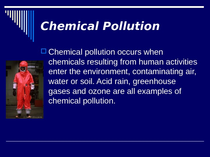 Chemical Pollution Chemical pollution occurs when chemicals resulting from human activities enter the environment, contaminating air,