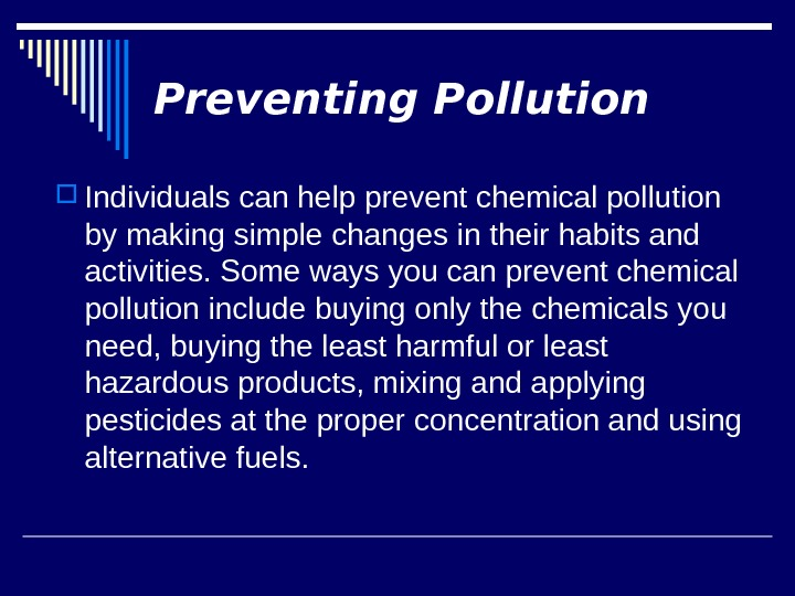 Preventing Pollution Individuals can help prevent chemical pollution by making simple changes in their habits and