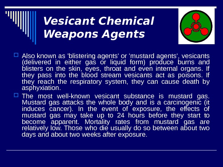 Vesicant Chemical Weapons Agents Also known as 'blistering agents' or 'mustard agents', vesicants (delivered in either