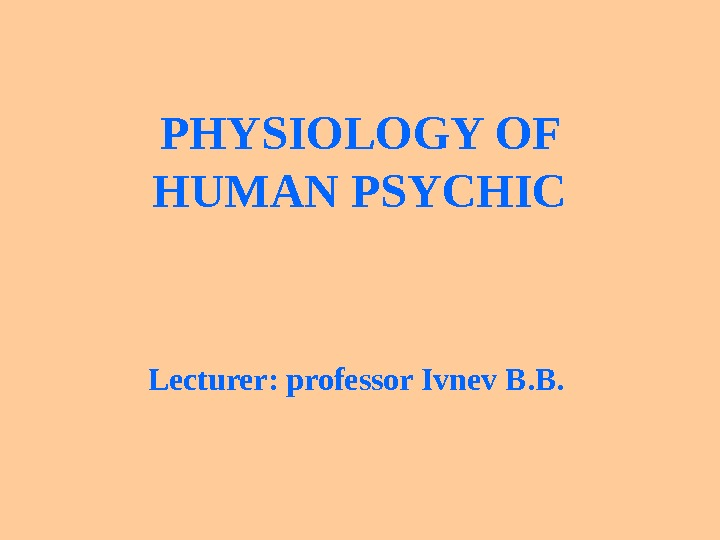 PHYSIOLOGY OF HUMAN PSYCHIC Lecturer :  professor Ivnev B. B.