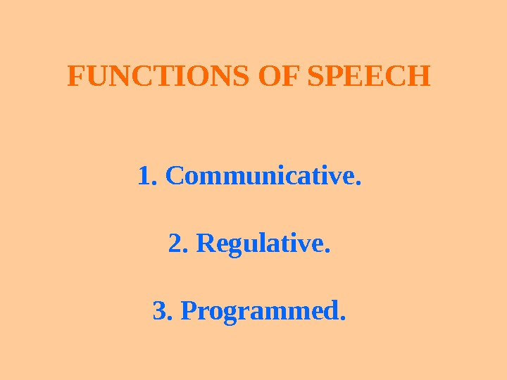 FUNCTIONS OF SPEECH 1.  Communicative. 2.  Regulative. 3.  Programmed.