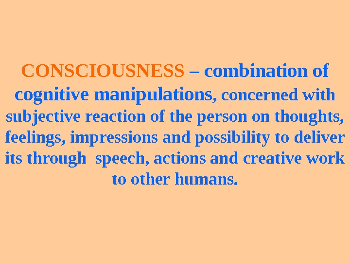 CONSCIOUSNESS – combination of cognitive manipulations ,  concerned with subjective reaction of the person on