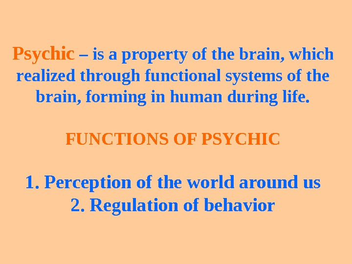 Psychic – is a property of the brain, which realized through functional systems of the brain,