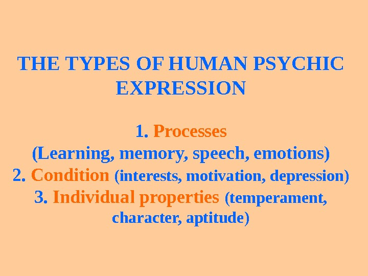 THE TYPES OF HUMAN PSYCHIC EXPRESSION 1.  Processes (Learning, memory, speech, emotions) 2.  Condition