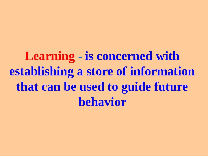 Learning  -  is concerned with establishing a store of information that can be used