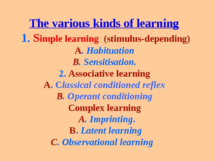 The various kinds of learning  1.  S imple learning (stimulus-depending) A. Habituation B. Sensitisation.