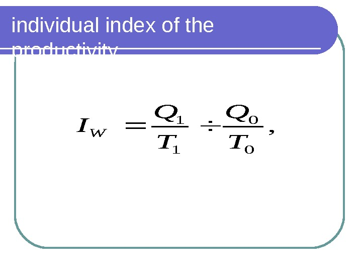 individual index of the productivity , 0 0 1 1 T Q I W