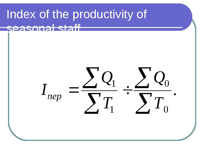 Index of the productivity of seasonal staff. 0 0 1 1 Т Q T