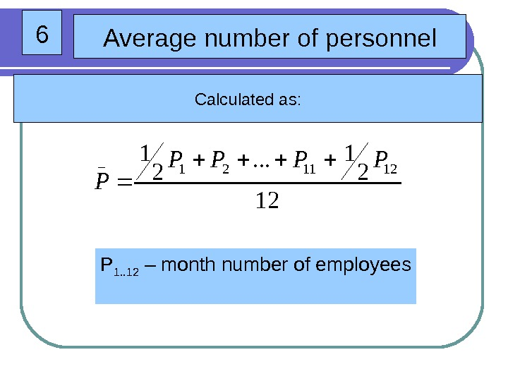 6 Average number of personnel Calculated as: P 1. . 12 – month number
