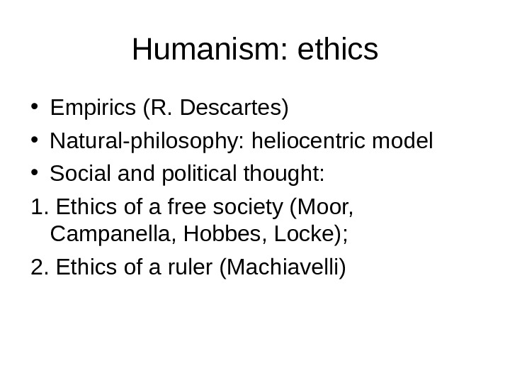 Humanism: ethics • Empirics (R. Descartes) • Natural-philosophy: heliocentric model • Social and political thought: