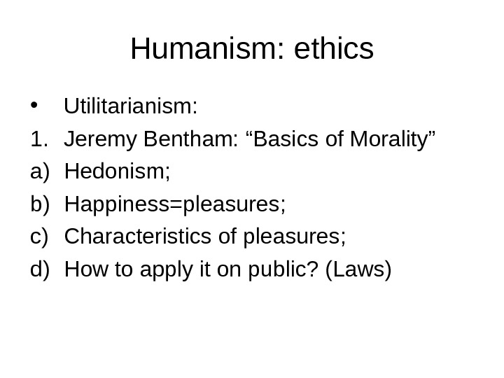 "Humanism: ethics • Utilitarianism: 1. Jeremy Bentham: ""Basics of Morality"" a) Hedonism; b) Happiness=pleasures; c) Characteristics"