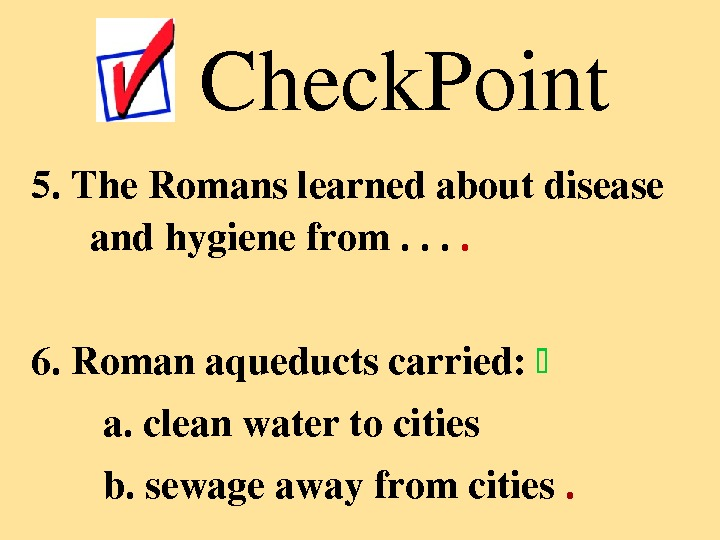 5. The. Romanslearnedaboutdisease andhygienefrom. .  6. Romanaqueductscarried:  a. cleanwatertocities b. sewageawayfromcities. Check. Point