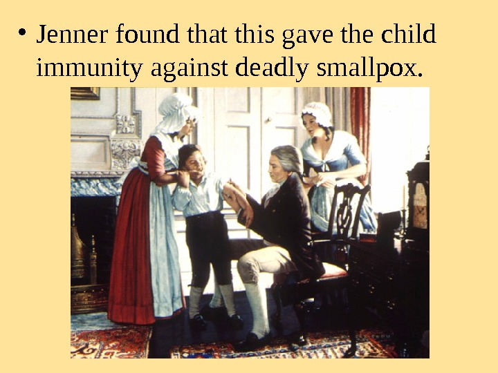 • Jenner found that this gave the child  immunity against deadly smallpox.