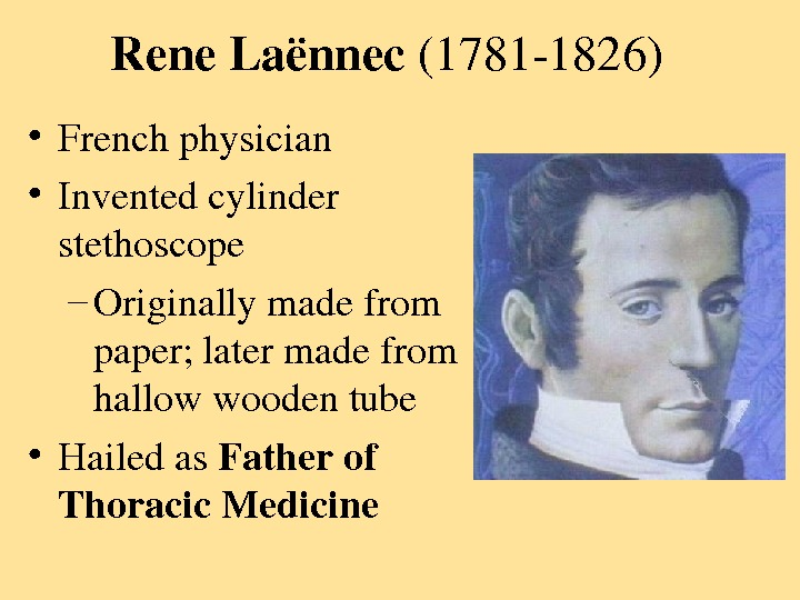 Rene. Laënnec (17811826) • Frenchphysician • Inventedcylinder stethoscope – Originallymadefrom paper; latermadefrom hallowwoodentube • Hailedas Fatherof