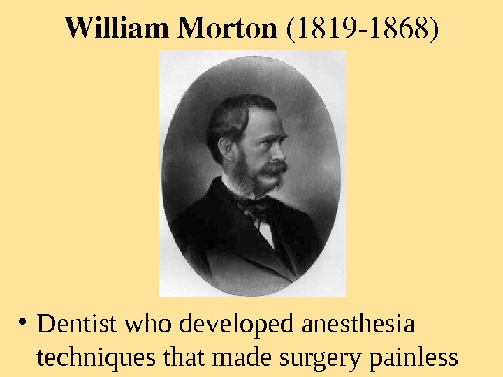 William. Morton (18191868) • Dentist who developed anesthesia techniques that made surgery painless